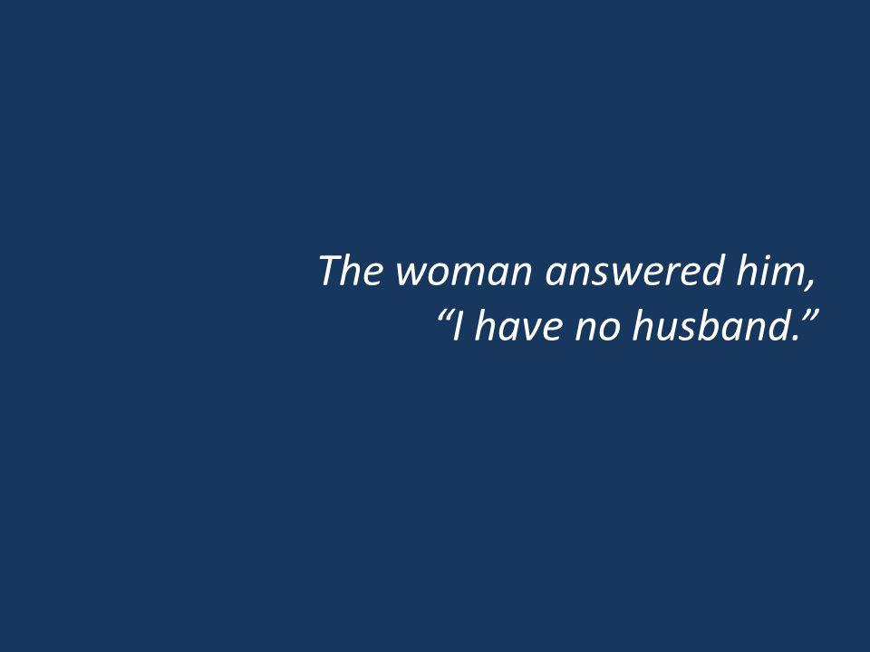 The woman answered him, I have no husband.