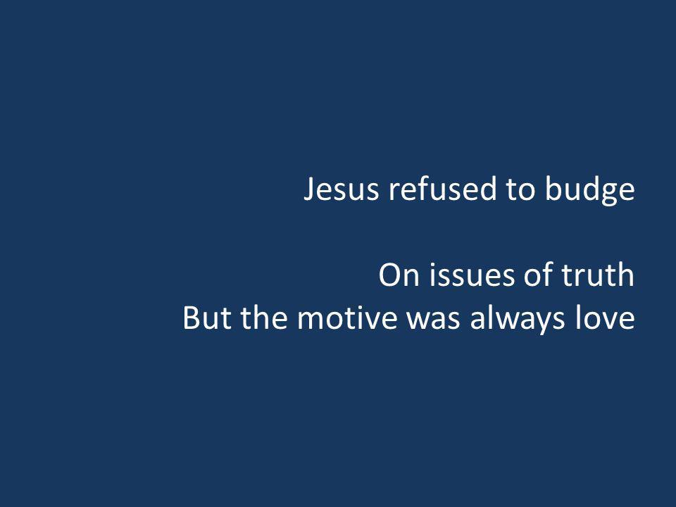 Jesus refused to budge On issues of truth But the motive was always love