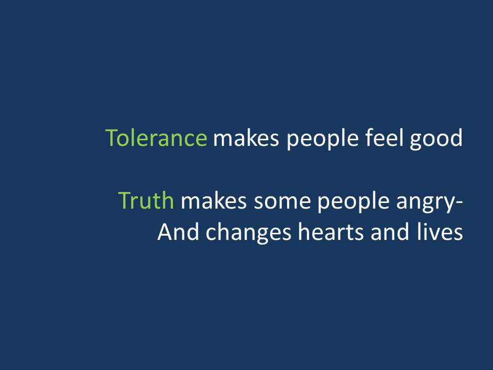 Tolerance makes people feel good Truth makes some people angry- And changes hearts and lives