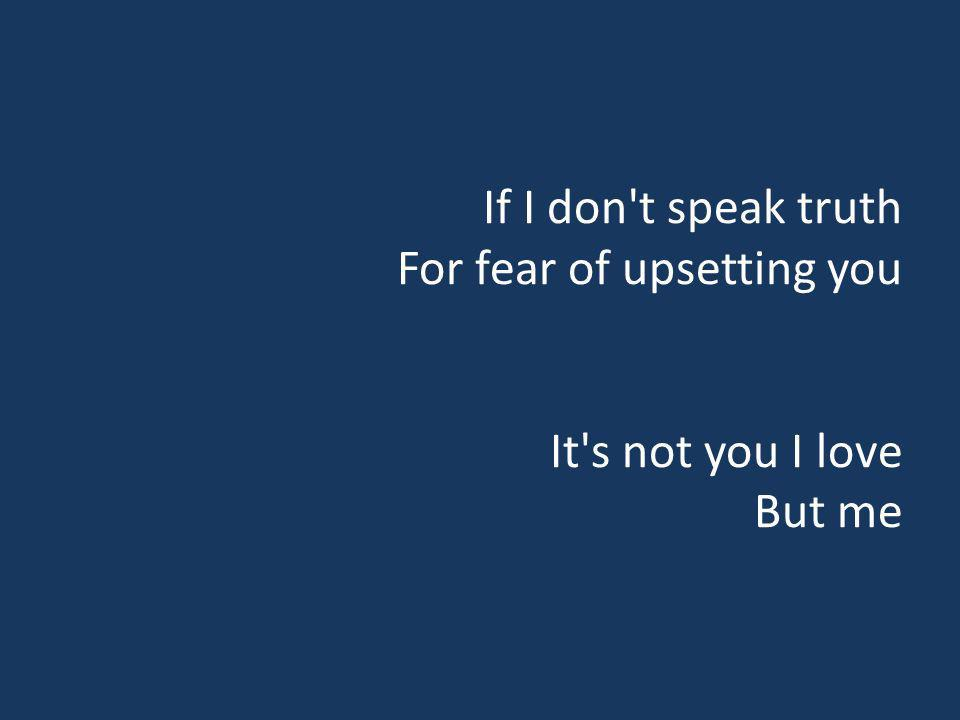 If I don't speak truth For fear of upsetting you It's not you I love But me