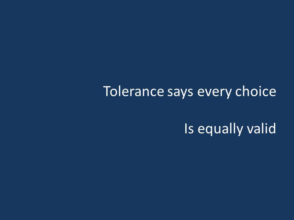 Tolerance says every choice Is equally valid