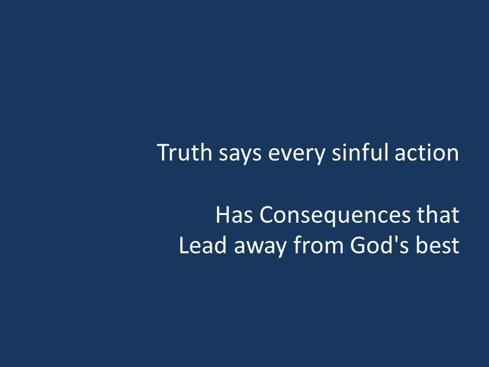 Truth says every sinful action Has Consequences that Lead away from God's best