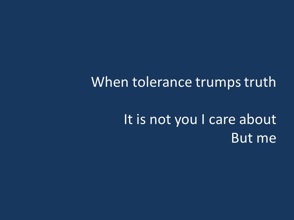 When tolerance trumps truth It is not you I care about But me