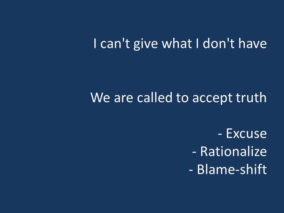 I can't give what I don't have We are called to accept truth - Excuse - Rationalize - Blame-shift