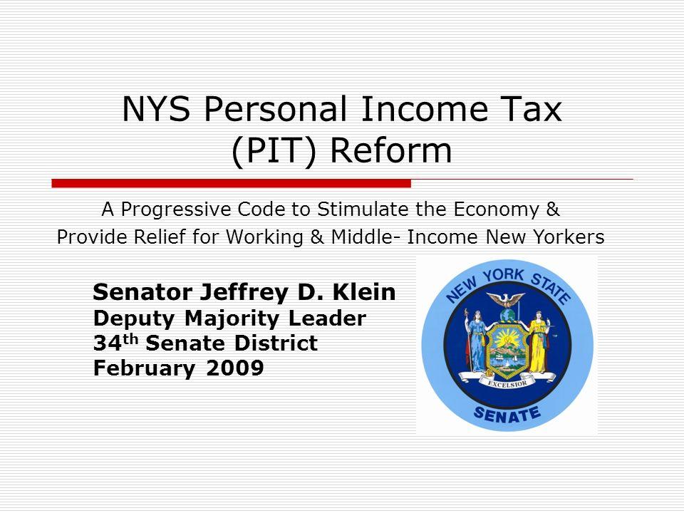 NYS Personal Income Tax (PIT) Reform Senator Jeffrey D. Klein Deputy Majority Leader 34 th Senate District February 2009 A Progressive Code to Stimula