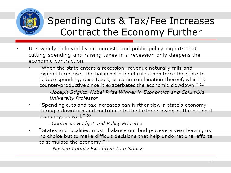 Spending Cuts & Tax/Fee Increases Contract the Economy Further It is widely believed by economists and public policy experts that cutting spending and raising taxes in a recession only deepens the economic contraction.