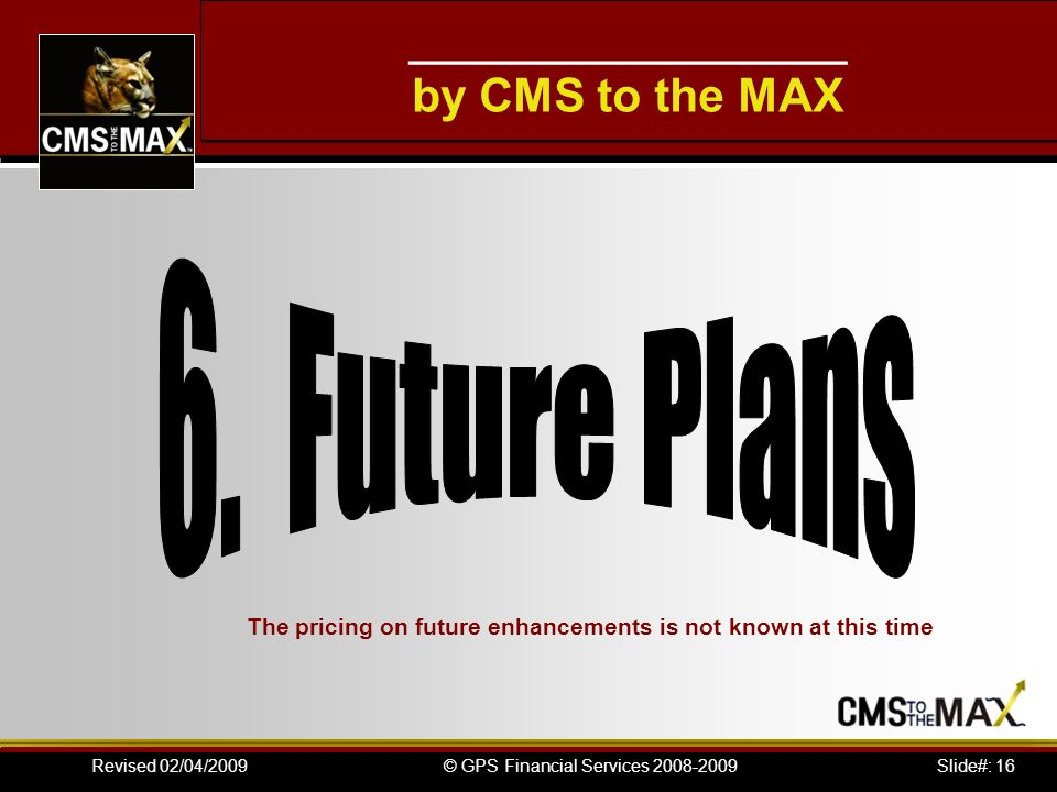Slide#: 16© GPS Financial Services 2008-2009Revised 02/04/2009 ___________________ by CMS to the MAX The pricing on future enhancements is not known at this time