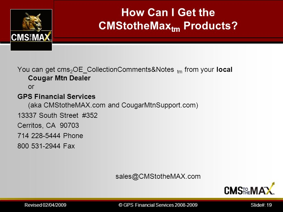 Slide#: 19© GPS Financial Services 2008-2009Revised 02/04/2009 How Can I Get the CMStotheMax tm Products.