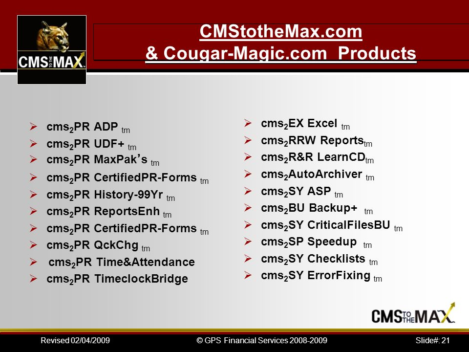 Slide#: 21© GPS Financial Services 2008-2009Revised 02/04/2009 CMStotheMax.com & Cougar-Magic.com Products cms 2 PR ADP tm cms 2 PR UDF+ tm cms 2 PR M