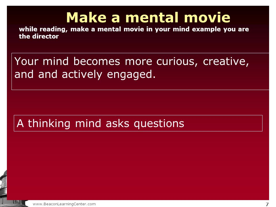 www.BeaconLearningCenter.com 7 Make a mental movie while reading, make a mental movie in your mind example you are the director Your mind becomes more curious, creative, and and actively engaged.