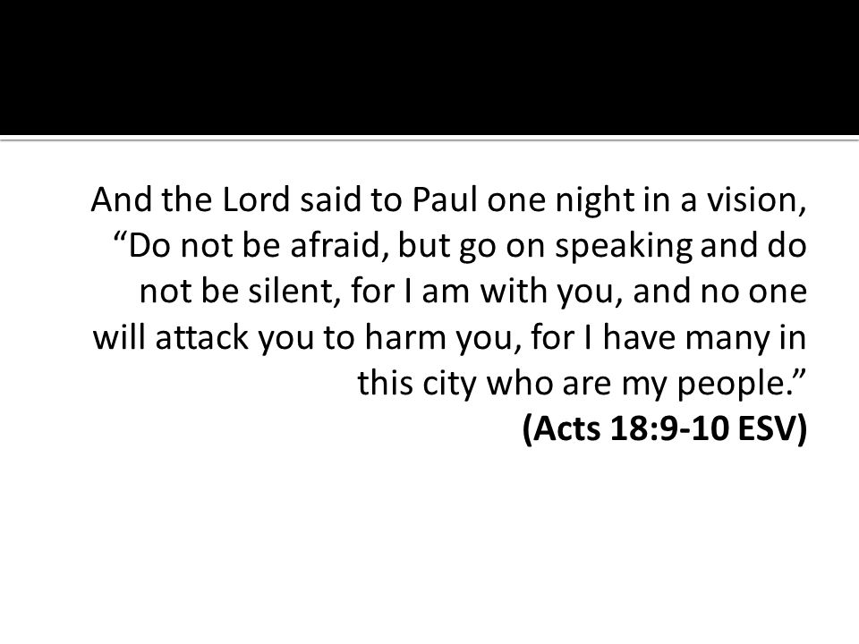 And the Lord said to Paul one night in a vision, Do not be afraid, but go on speaking and do not be silent, for I am with you, and no one will attack you to harm you, for I have many in this city who are my people.