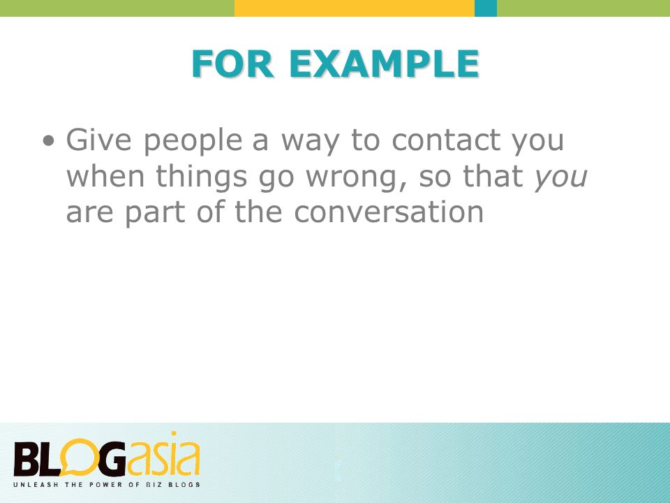 FOR EXAMPLE Give people a way to contact you when things go wrong, so that you are part of the conversation