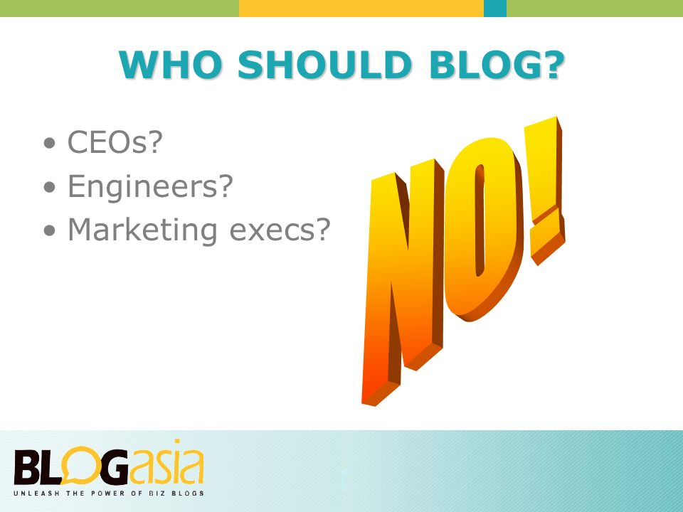 WHO SHOULD BLOG CEOs Engineers Marketing execs