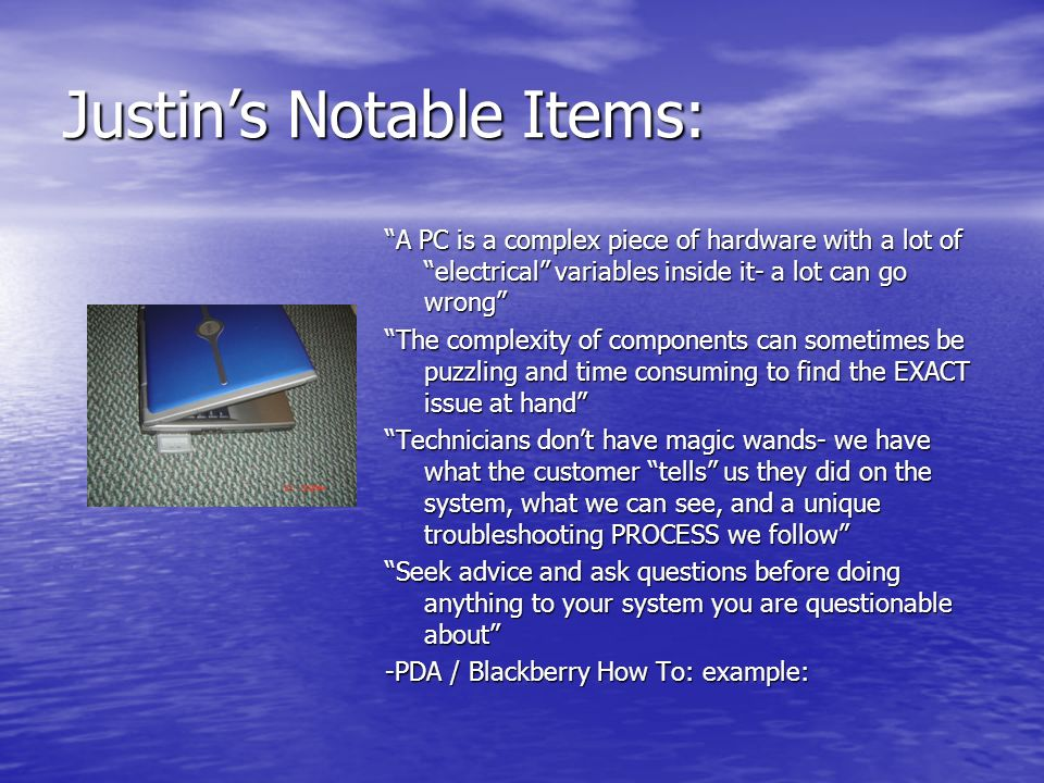 Justins Notable Items: A PC is a complex piece of hardware with a lot of electrical variables inside it- a lot can go wrong The complexity of components can sometimes be puzzling and time consuming to find the EXACT issue at hand Technicians dont have magic wands- we have what the customer tells us they did on the system, what we can see, and a unique troubleshooting PROCESS we follow Seek advice and ask questions before doing anything to your system you are questionable about -PDA / Blackberry How To: example: