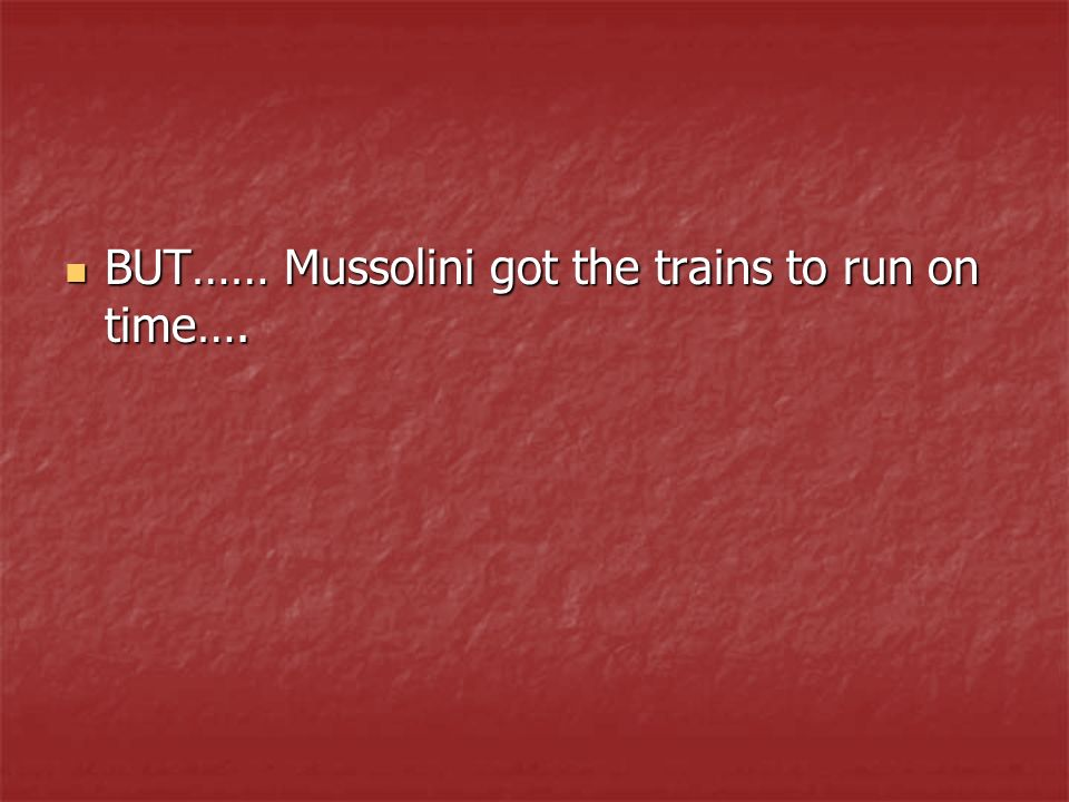 BUT…… Mussolini got the trains to run on time…. BUT…… Mussolini got the trains to run on time….