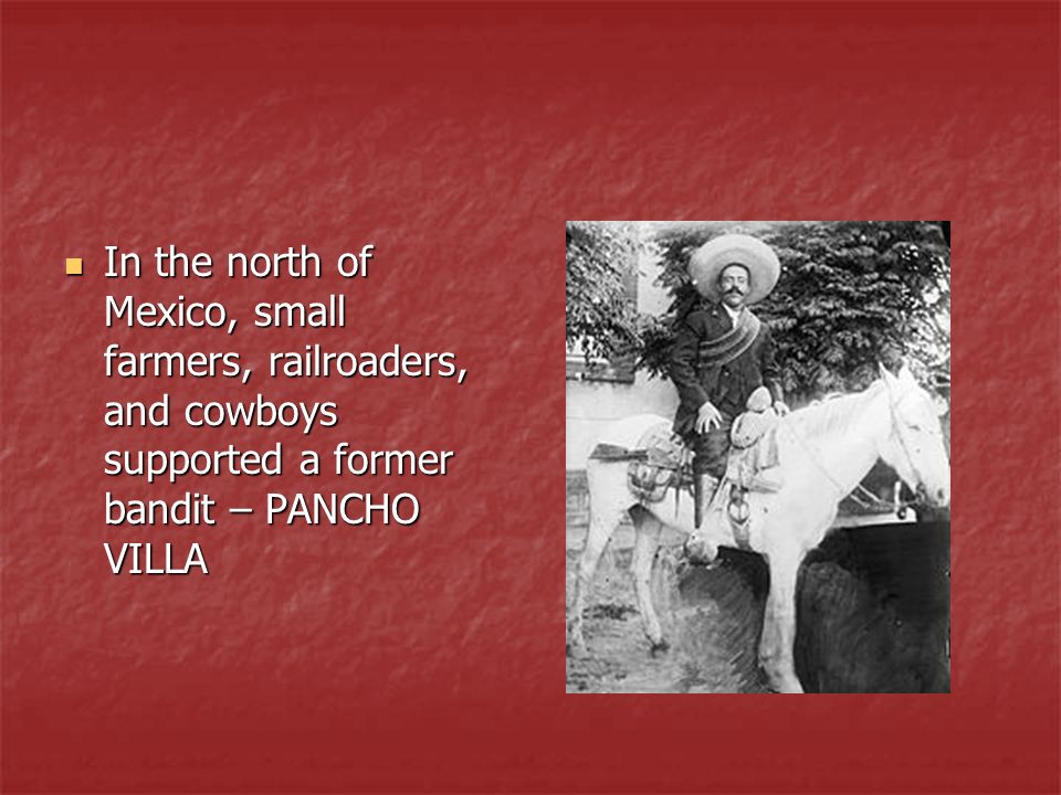 In the north of Mexico, small farmers, railroaders, and cowboys supported a former bandit – PANCHO VILLA In the north of Mexico, small farmers, railro