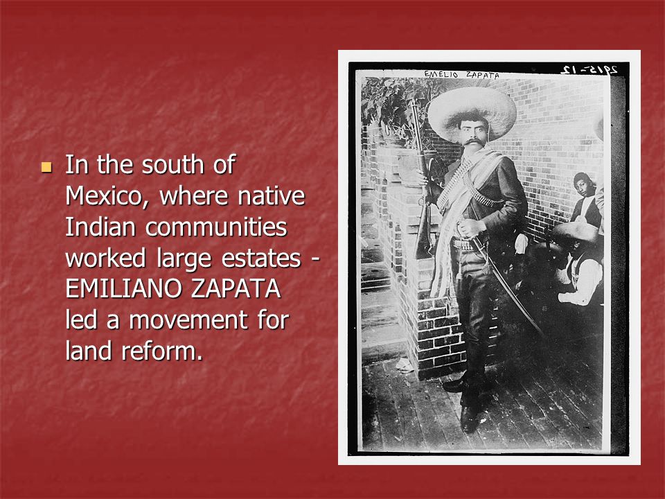 In the south of Mexico, where native Indian communities worked large estates - EMILIANO ZAPATA led a movement for land reform. In the south of Mexico,