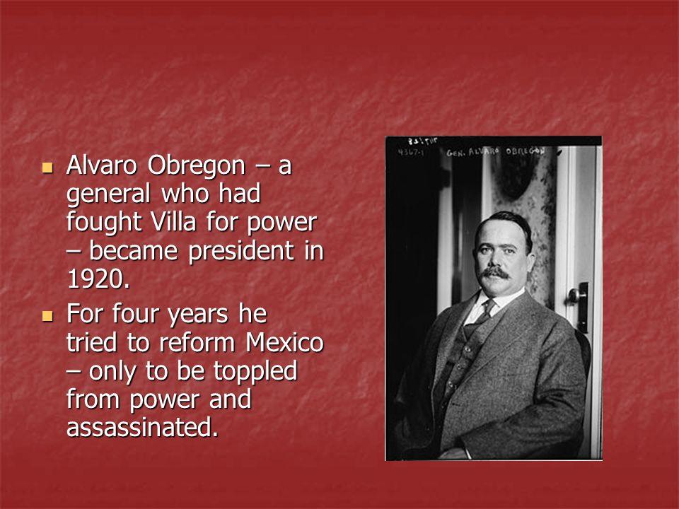 Alvaro Obregon – a general who had fought Villa for power – became president in 1920. Alvaro Obregon – a general who had fought Villa for power – beca