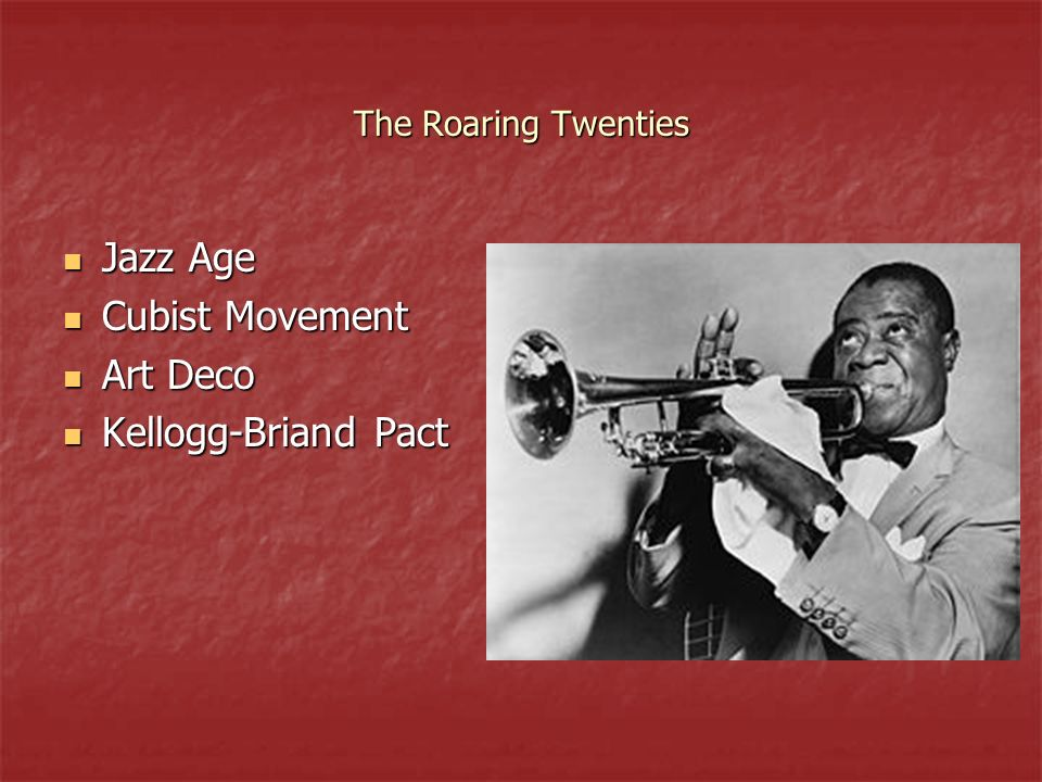 The Roaring Twenties Jazz Age Jazz Age Cubist Movement Cubist Movement Art Deco Art Deco Kellogg-Briand Pact Kellogg-Briand Pact
