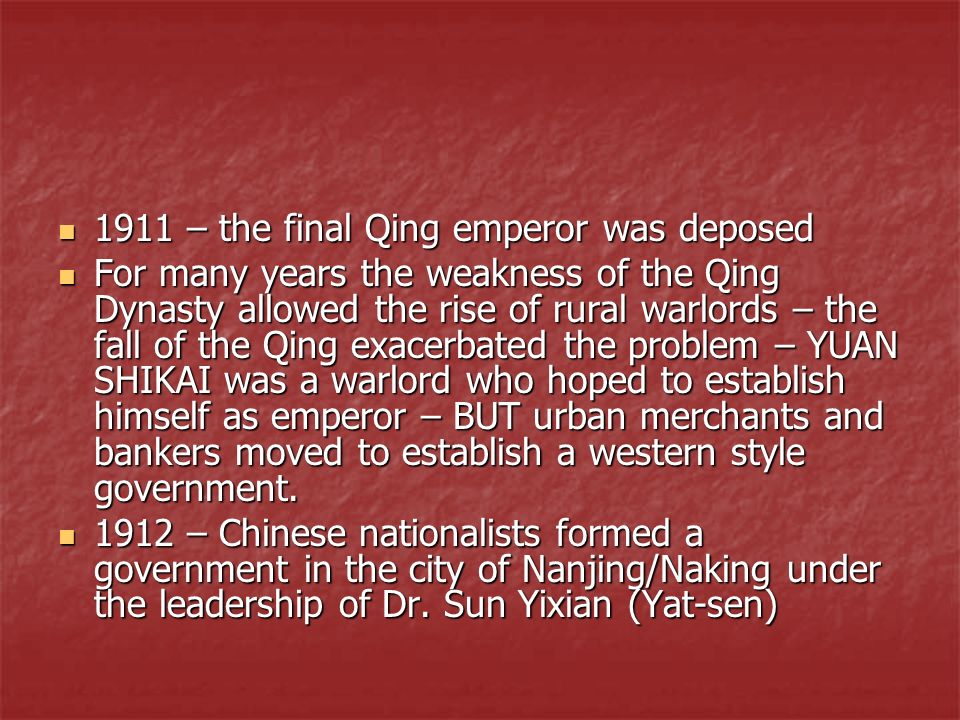 1911 – the final Qing emperor was deposed 1911 – the final Qing emperor was deposed For many years the weakness of the Qing Dynasty allowed the rise o