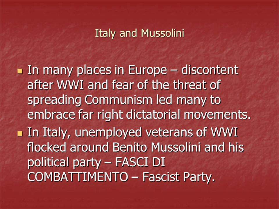 Italy and Mussolini In many places in Europe – discontent after WWI and fear of the threat of spreading Communism led many to embrace far right dictat