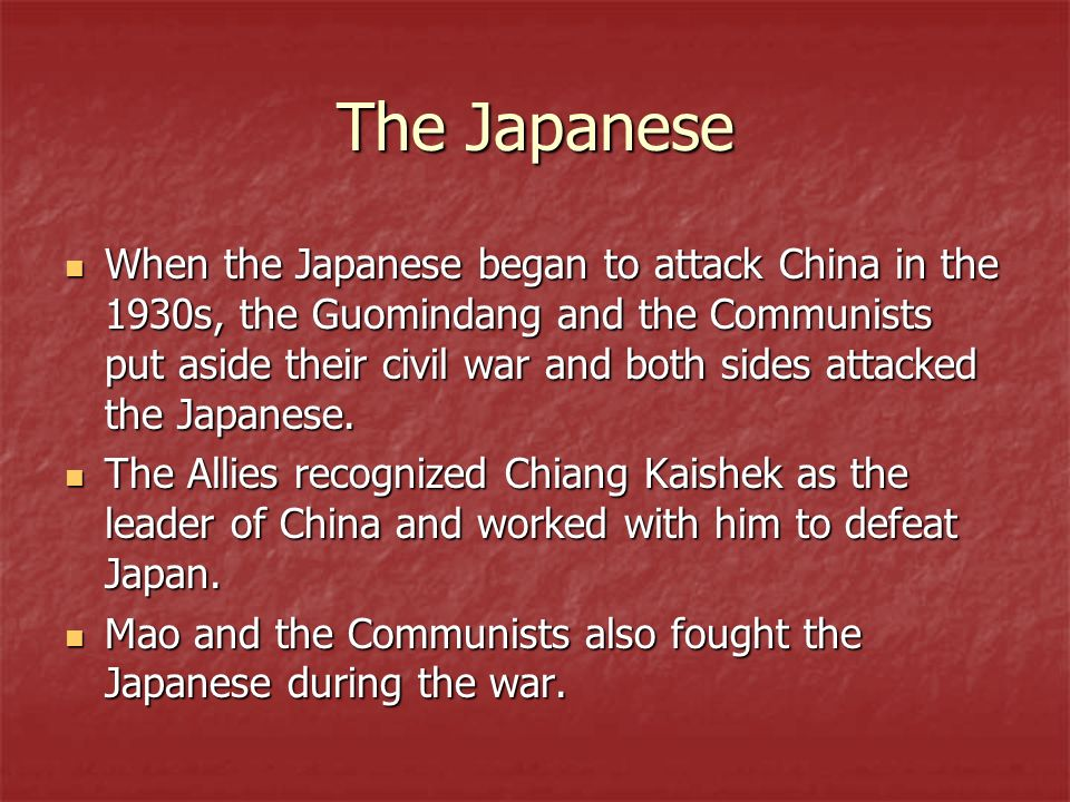 The Japanese When the Japanese began to attack China in the 1930s, the Guomindang and the Communists put aside their civil war and both sides attacked