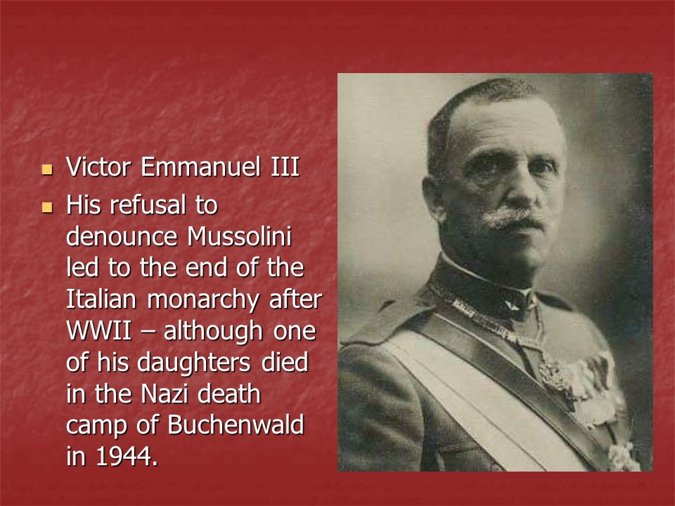 Victor Emmanuel III Victor Emmanuel III His refusal to denounce Mussolini led to the end of the Italian monarchy after WWII – although one of his daug