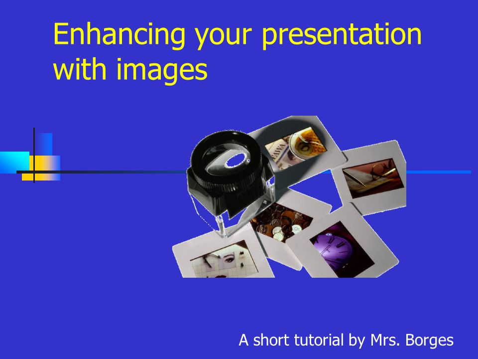 Enhancing your presentation with images A short tutorial by Mrs. Borges