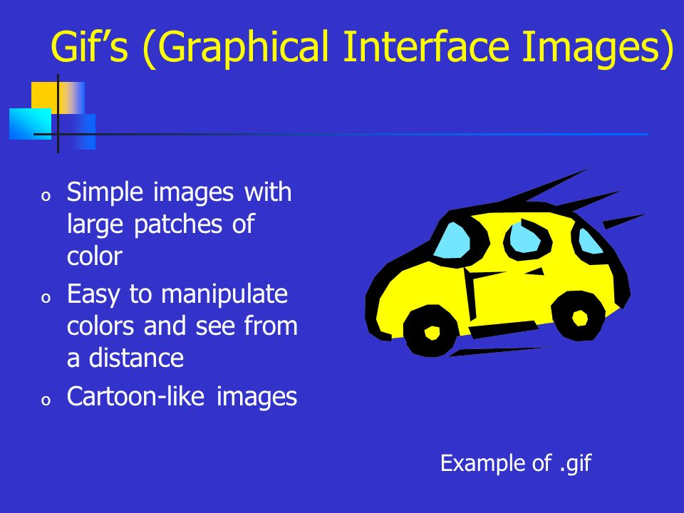 o Simple images with large patches of color o Easy to manipulate colors and see from a distance o Cartoon-like images Example of.gif Gifs (Graphical Interface Images)
