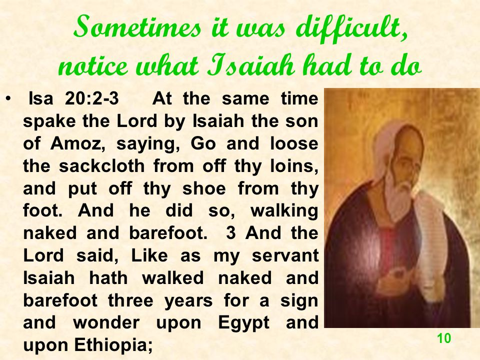 10 Sometimes it was difficult, notice what Isaiah had to do Isa 20:2-3 At the same time spake the Lord by Isaiah the son of Amoz, saying, Go and loose