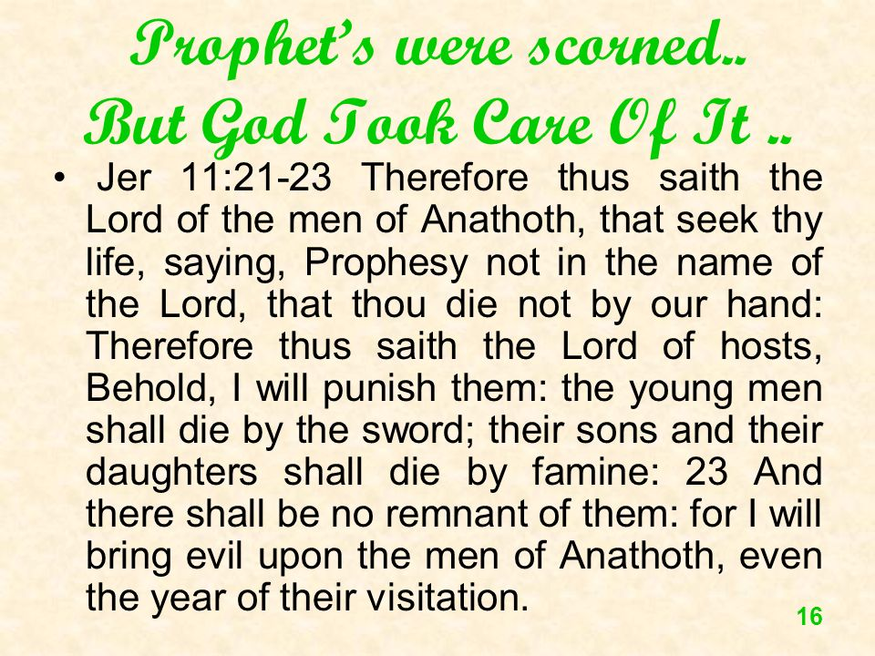 16 Prophets were scorned.. But God Took Care Of It.. Jer 11:21-23 Therefore thus saith the Lord of the men of Anathoth, that seek thy life, saying, Pr