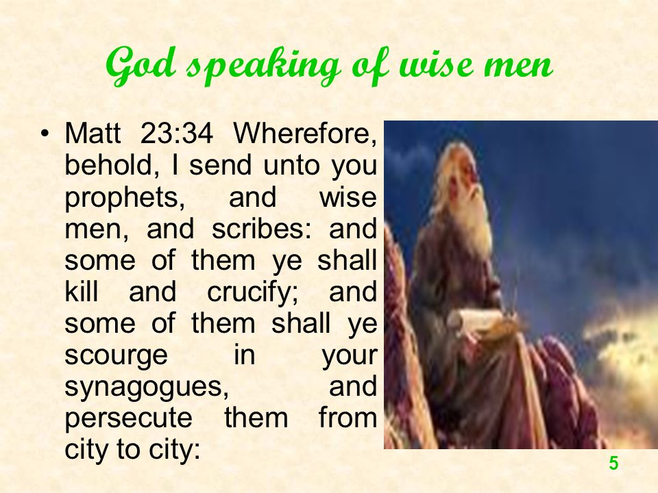 5 God speaking of wise men Matt 23:34 Wherefore, behold, I send unto you prophets, and wise men, and scribes: and some of them ye shall kill and cruci