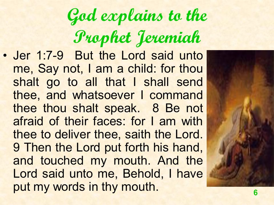 6 God explains to the Prophet Jeremiah Jer 1:7-9 But the Lord said unto me, Say not, I am a child: for thou shalt go to all that I shall send thee, an