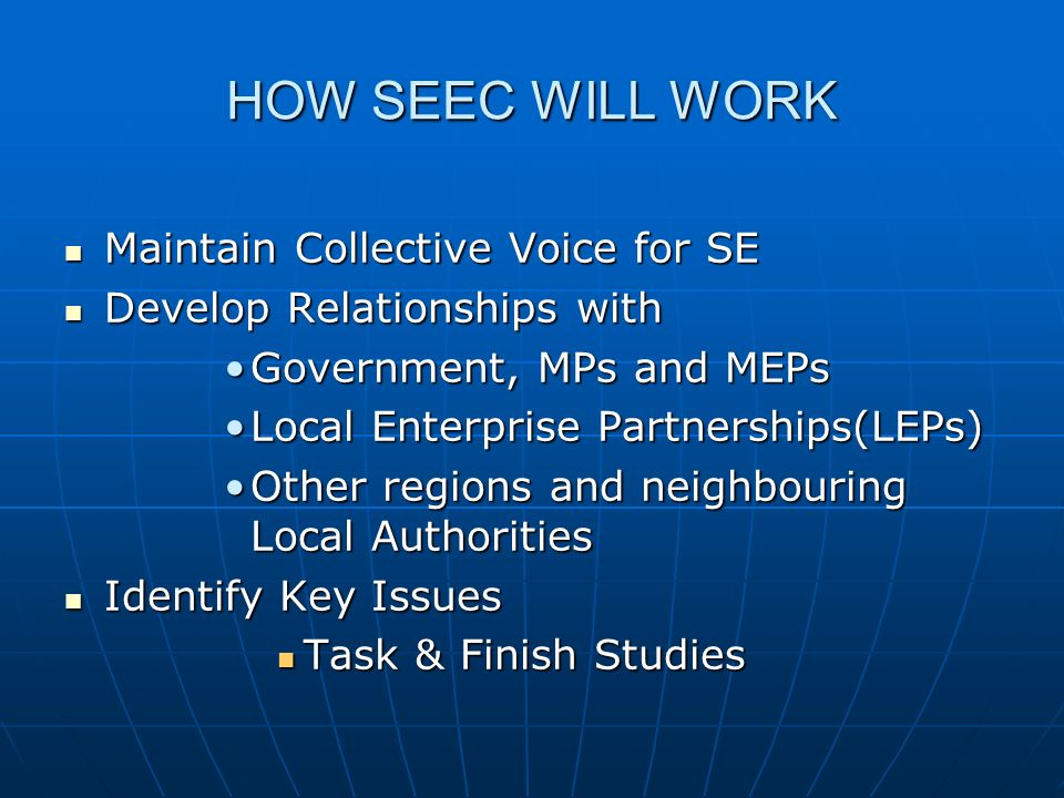 HOW SEEC WILL WORK Maintain Collective Voice for SE Maintain Collective Voice for SE Develop Relationships with Develop Relationships with Government, MPs and MEPsGovernment, MPs and MEPs Local Enterprise Partnerships(LEPs)Local Enterprise Partnerships(LEPs) Other regions and neighbouring Local AuthoritiesOther regions and neighbouring Local Authorities Identify Key Issues Identify Key Issues Task & Finish Studies Task & Finish Studies
