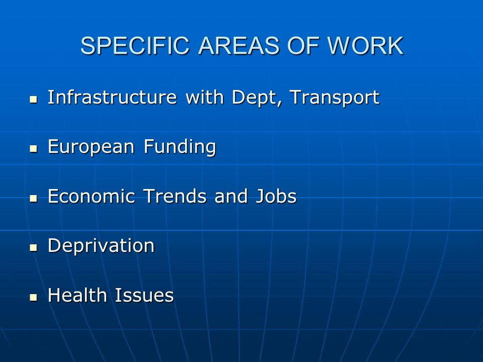 SPECIFIC AREAS OF WORK Infrastructure with Dept, Transport Infrastructure with Dept, Transport European Funding European Funding Economic Trends and Jobs Economic Trends and Jobs Deprivation Deprivation Health Issues Health Issues