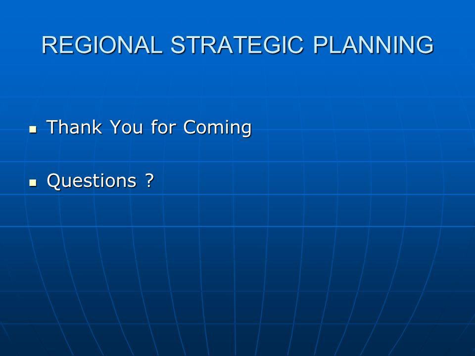 REGIONAL STRATEGIC PLANNING Thank You for Coming Thank You for Coming Questions Questions