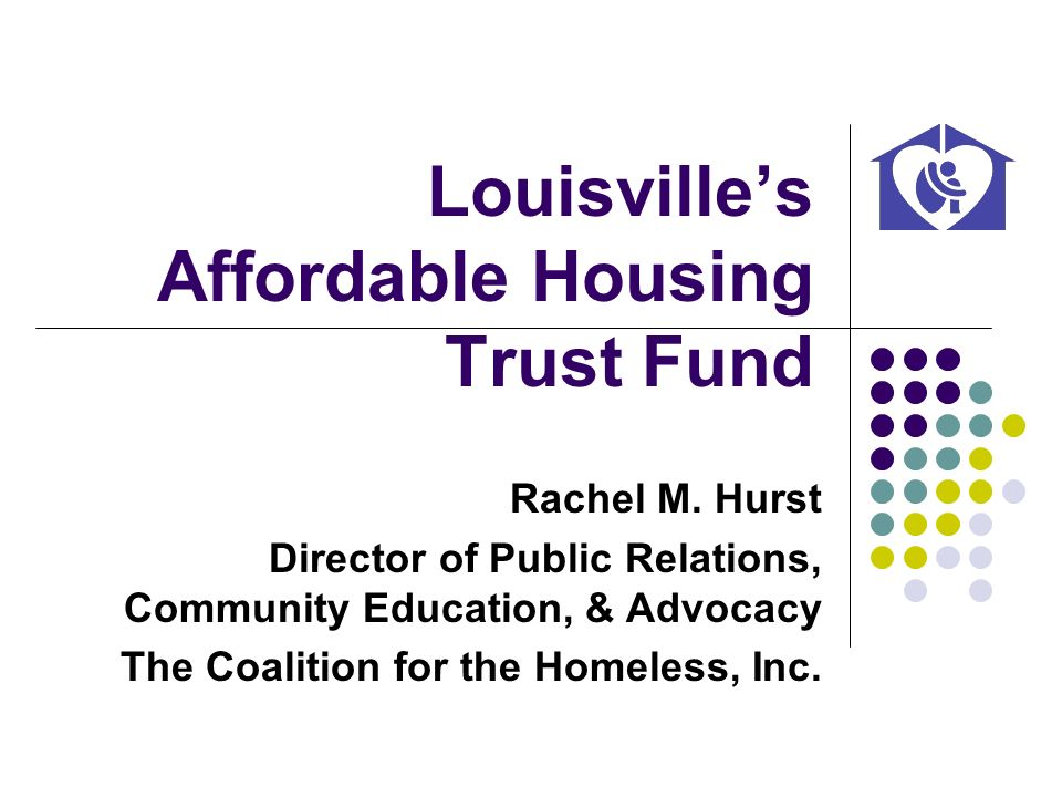 Louisvilles Affordable Housing Trust Fund Rachel M. Hurst Director of Public Relations, Community Education, & Advocacy The Coalition for the Homeless