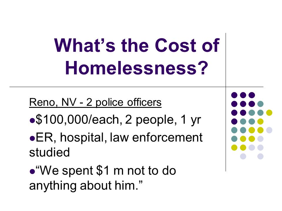 Whats the Cost of Homelessness? Reno, NV - 2 police officers $100,000/each, 2 people, 1 yr ER, hospital, law enforcement studied We spent $1 m not to