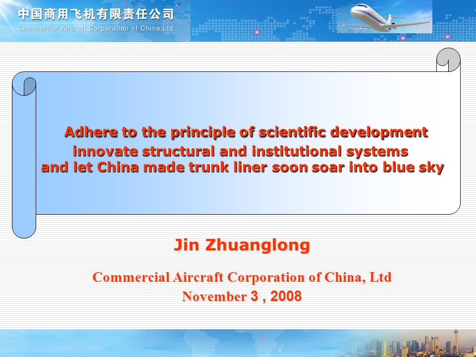 Jin Zhuanglong Commercial Aircraft Corporation of China, Ltd November 3, 2008 Adhere to the principle of scientific development Adhere to the principl