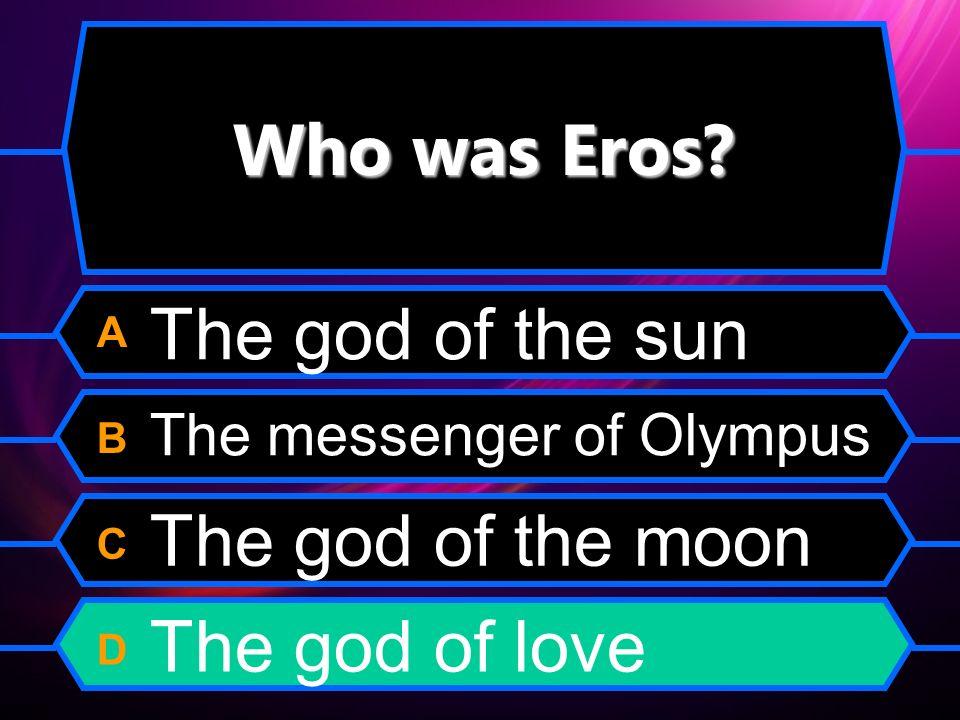 Who was Eros? A B C D The god of the sun The messenger of Olympus The god of the moon The god of love
