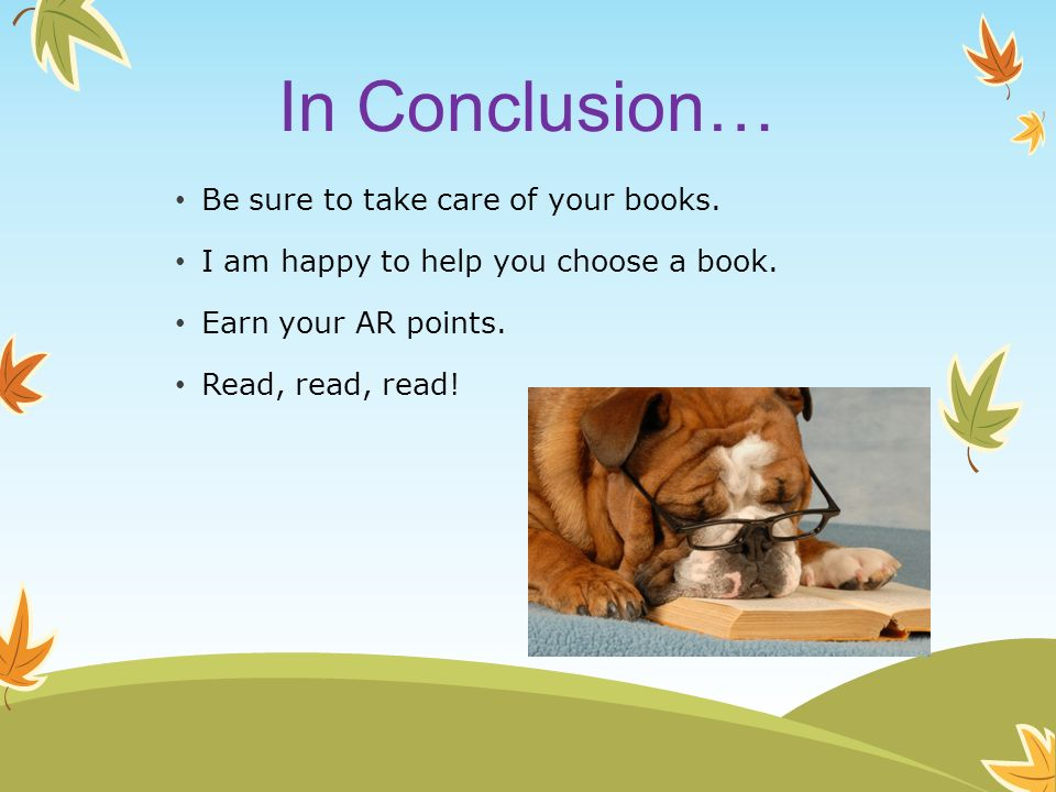 In Conclusion… Be sure to take care of your books. I am happy to help you choose a book. Earn your AR points. Read, read, read!