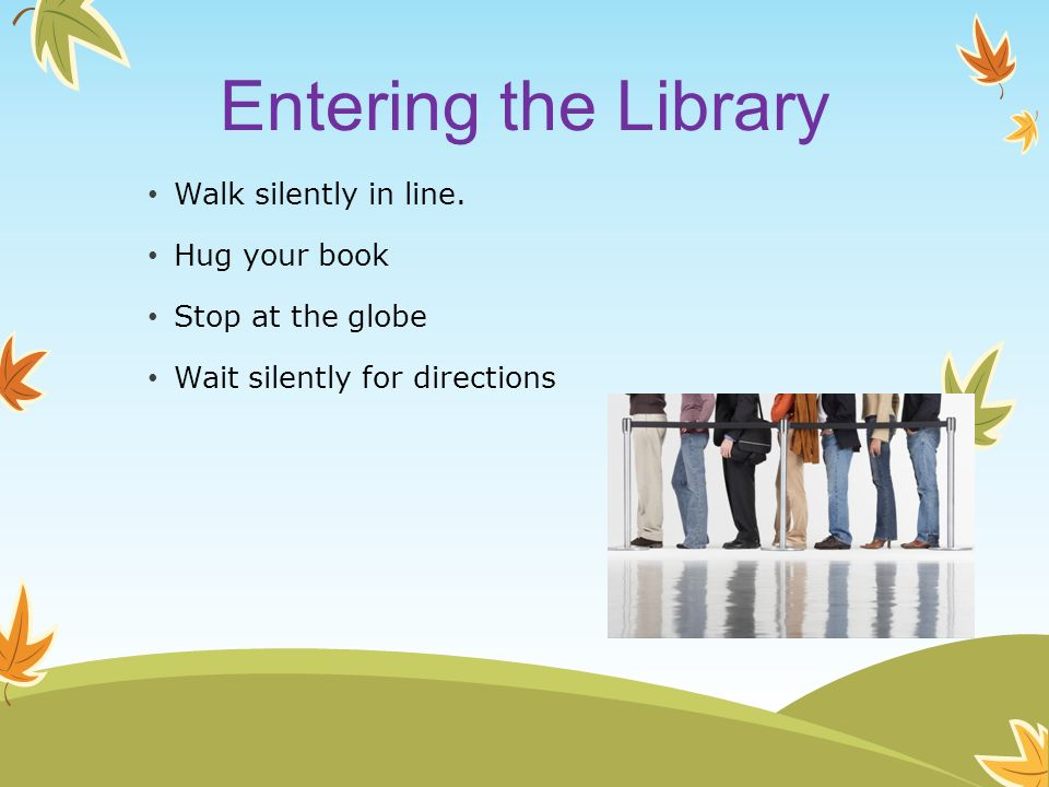 Entering the Library Walk silently in line. Hug your book Stop at the globe Wait silently for directions
