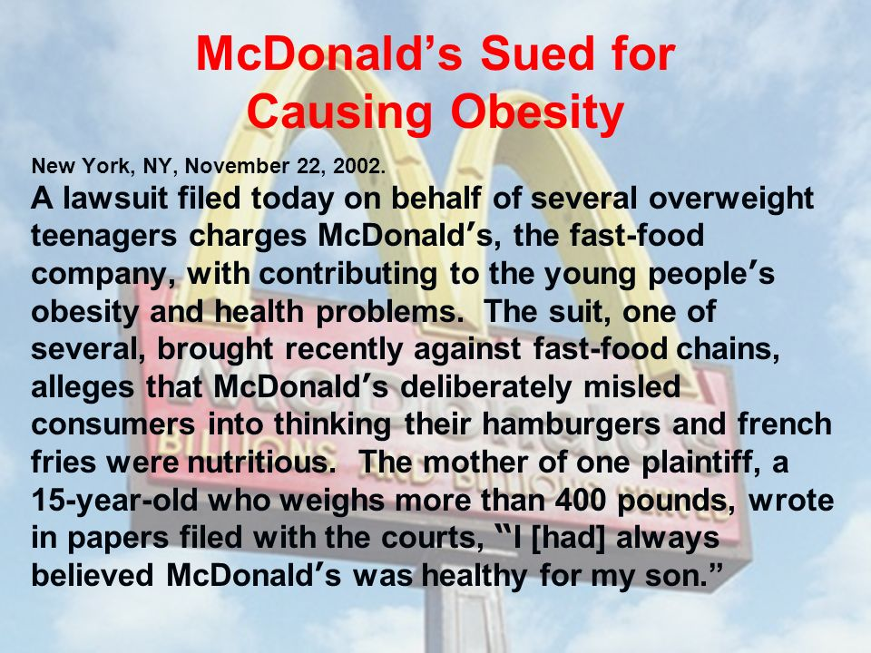 McDonalds Sued for Causing Obesity New York, NY, November 22, 2002. A lawsuit filed today on behalf of several overweight teenagers charges McDonald s