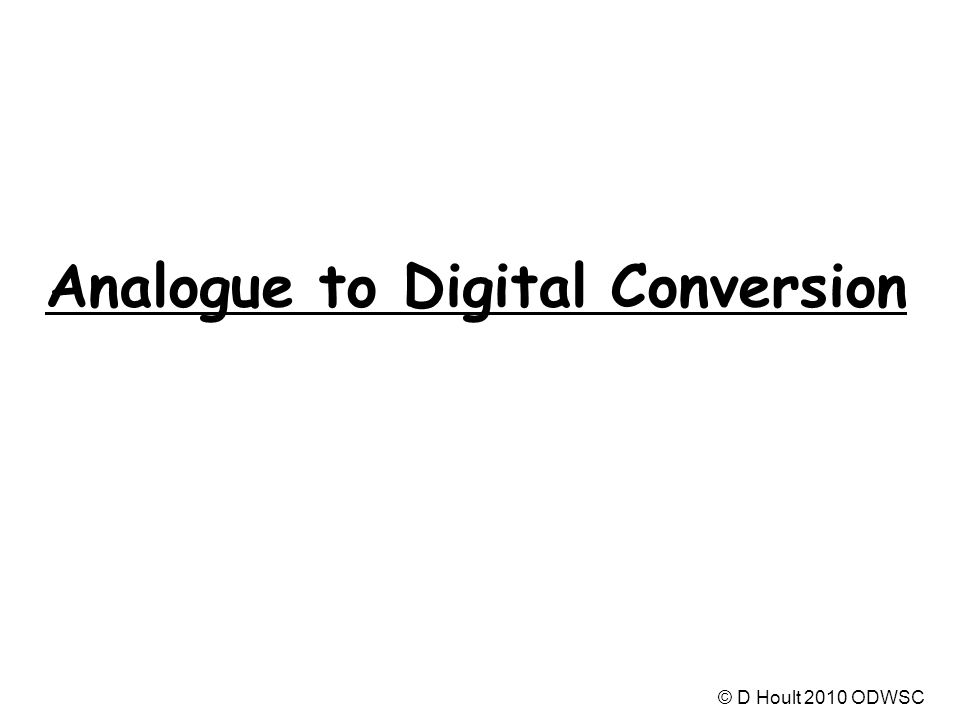 Analogue to Digital Conversion © D Hoult 2010 ODWSC