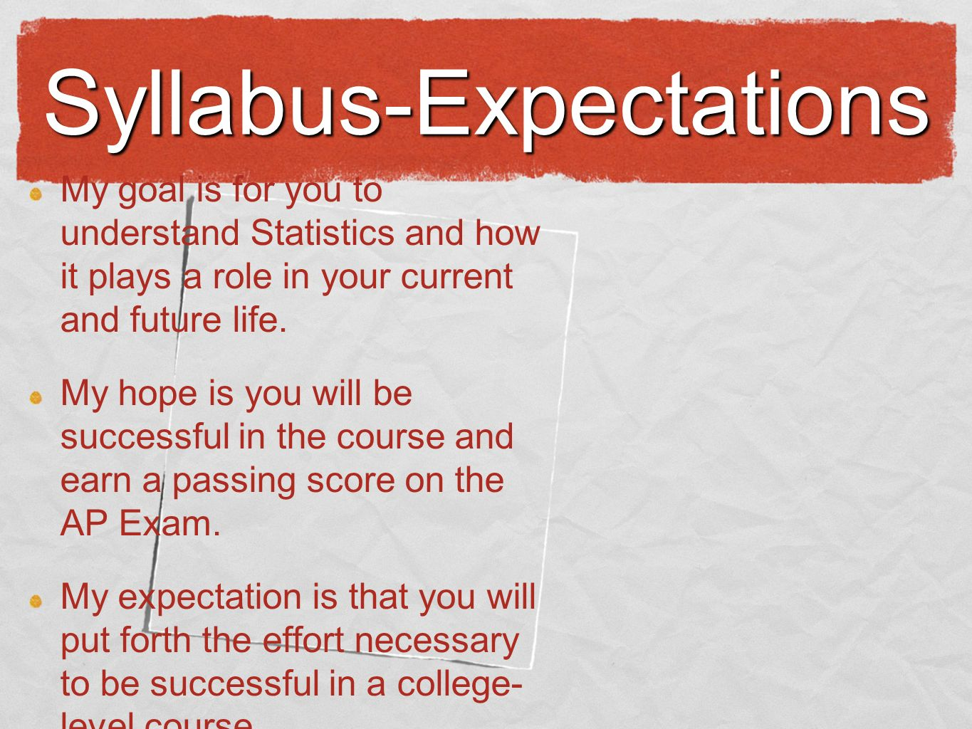 Syllabus-Expectations My goal is for you to understand Statistics and how it plays a role in your current and future life.