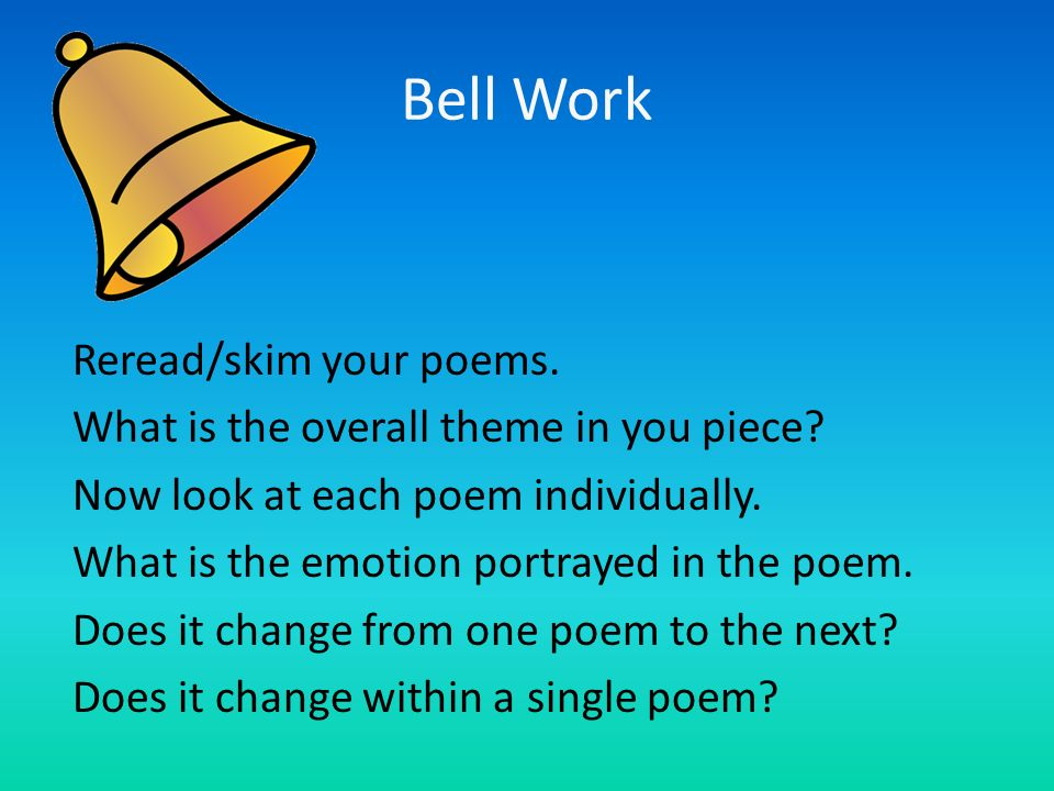 Bell Work Reread/skim your poems. What is the overall theme in you piece? Now look at each poem individually. What is the emotion portrayed in the poe