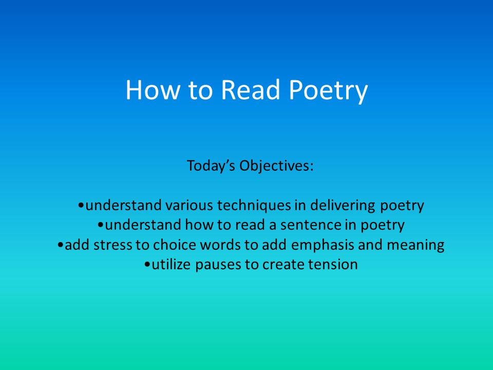 How to Read Poetry Todays Objectives: understand various techniques in delivering poetry understand how to read a sentence in poetry add stress to cho