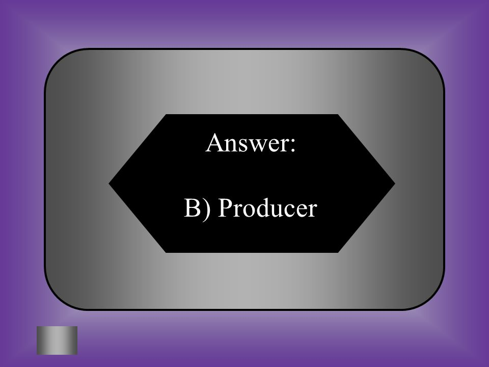 A:B: GoodsProducers 5.What is the name of the person or people who buy goods and services.
