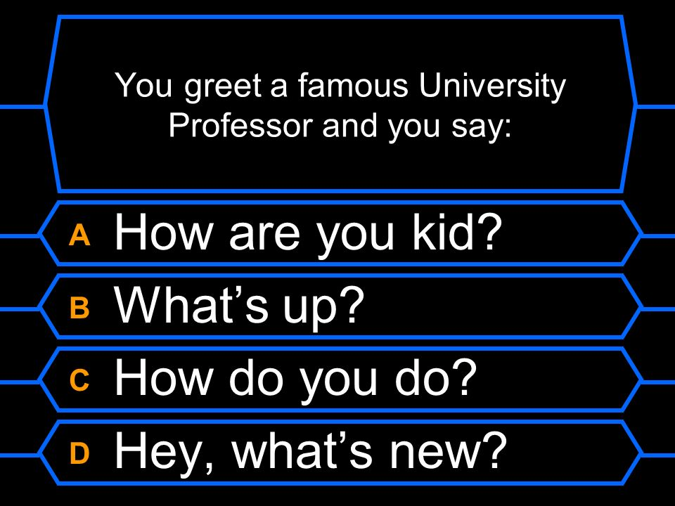 You greet a famous University Professor and you say: