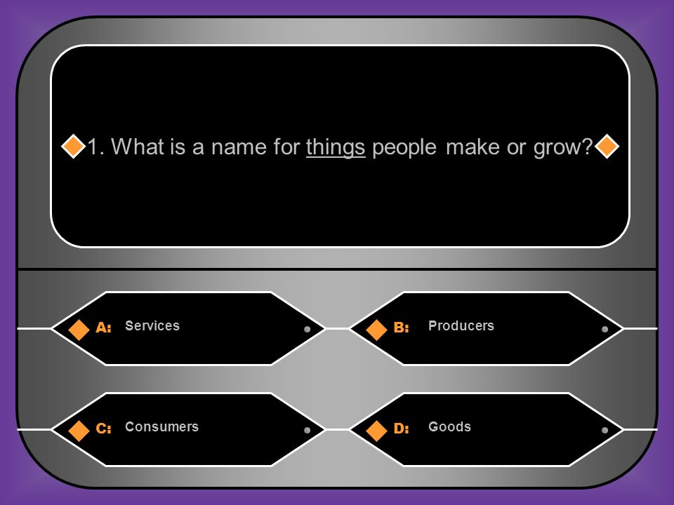 A:B: ServicesProducers 1. What is a name for things people make or grow? C:D: ConsumersGoods